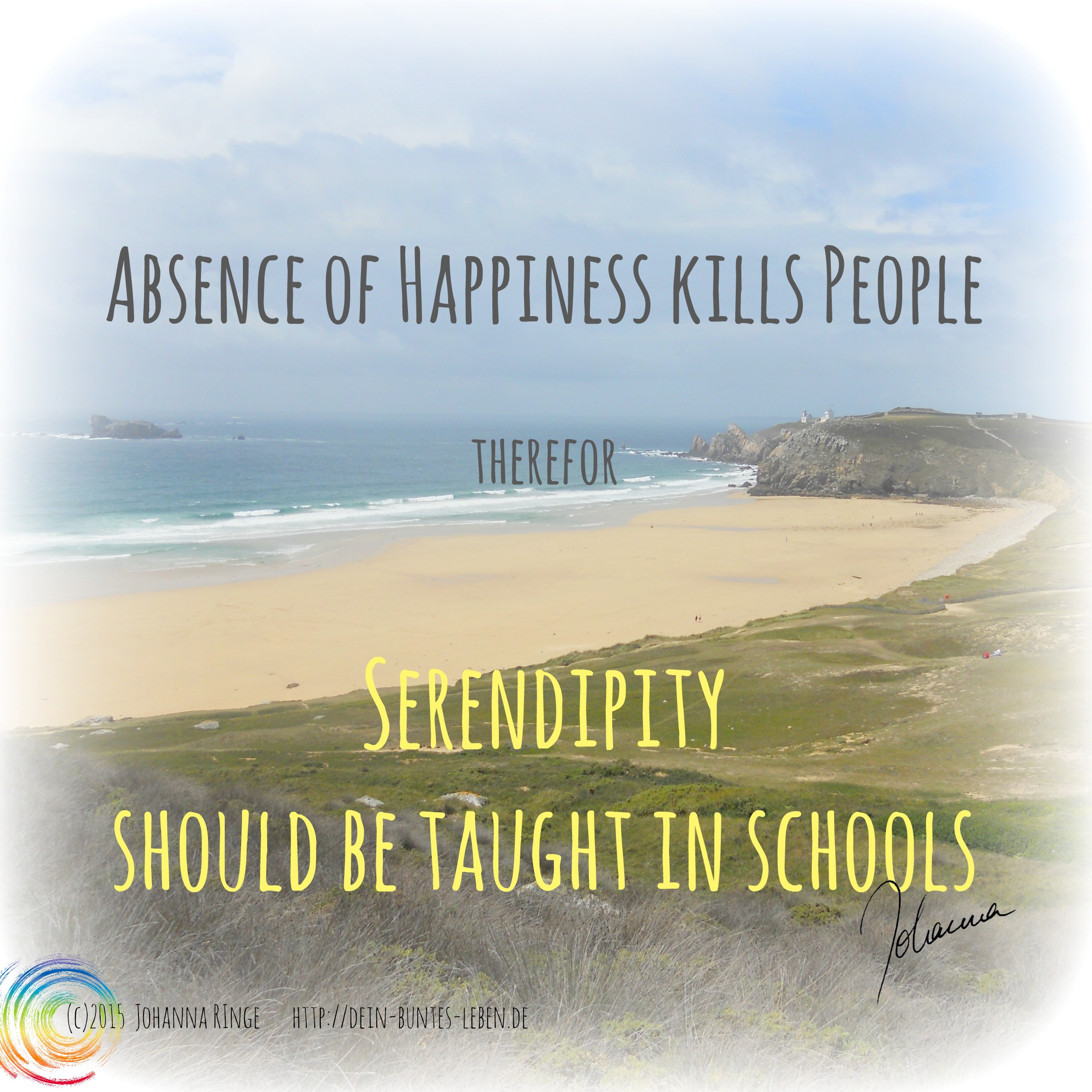 Serendipity - Absence of happiness kills people, therefor Serendipity should be taught in schools (c) 2015 Johanna Ringe