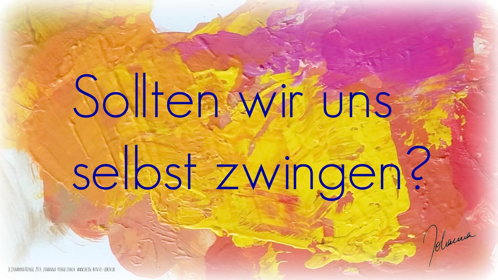 Sich selbst zwingen? (c) Johanna Ringe 2016 www.dein-buntes-leben.de johanna-ringe.coach