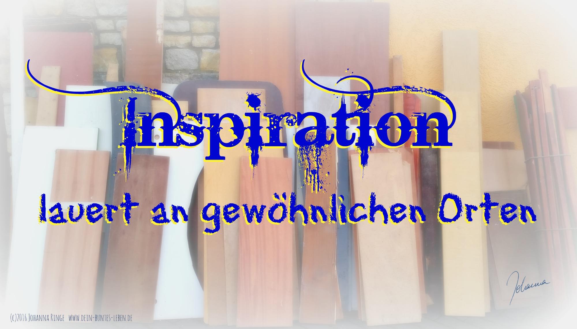 Inspiration lauert überall! (c)2016 Johanna Ringe www.dein-buntes-leben.de