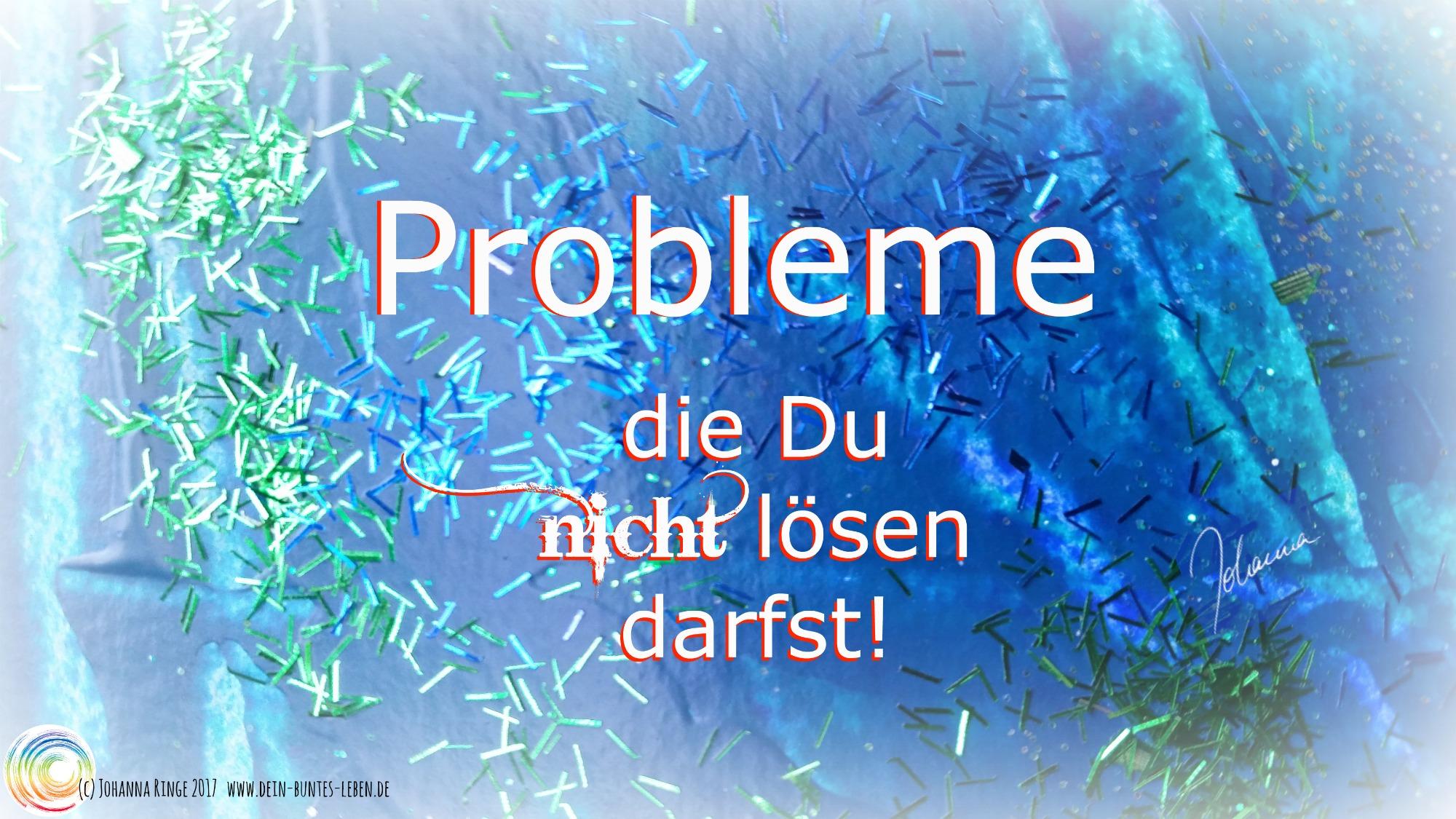 Schriftzug: Probleme die Du nicht lösen darfst, auf blauem Hintergrund. (c) Johanna Ringe 2017 www.dein-buntes-leben.de
