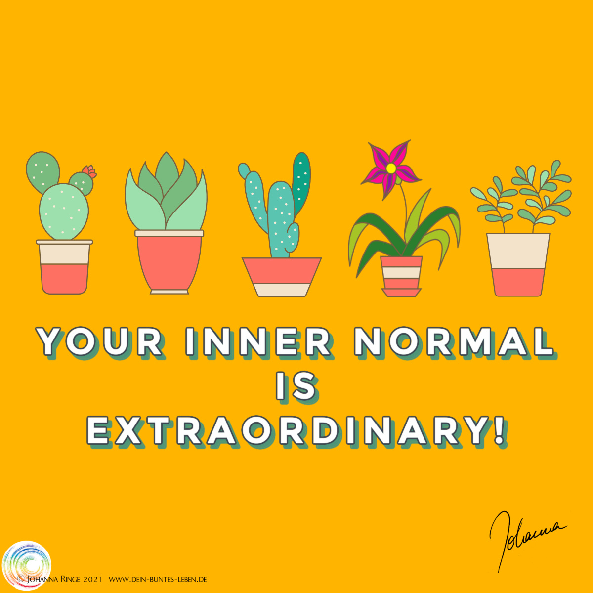 Your inner normal is extraordinary! (Text under drawings of five very different plants) ©Johanna Ringe 2021 www.johannaringe.com