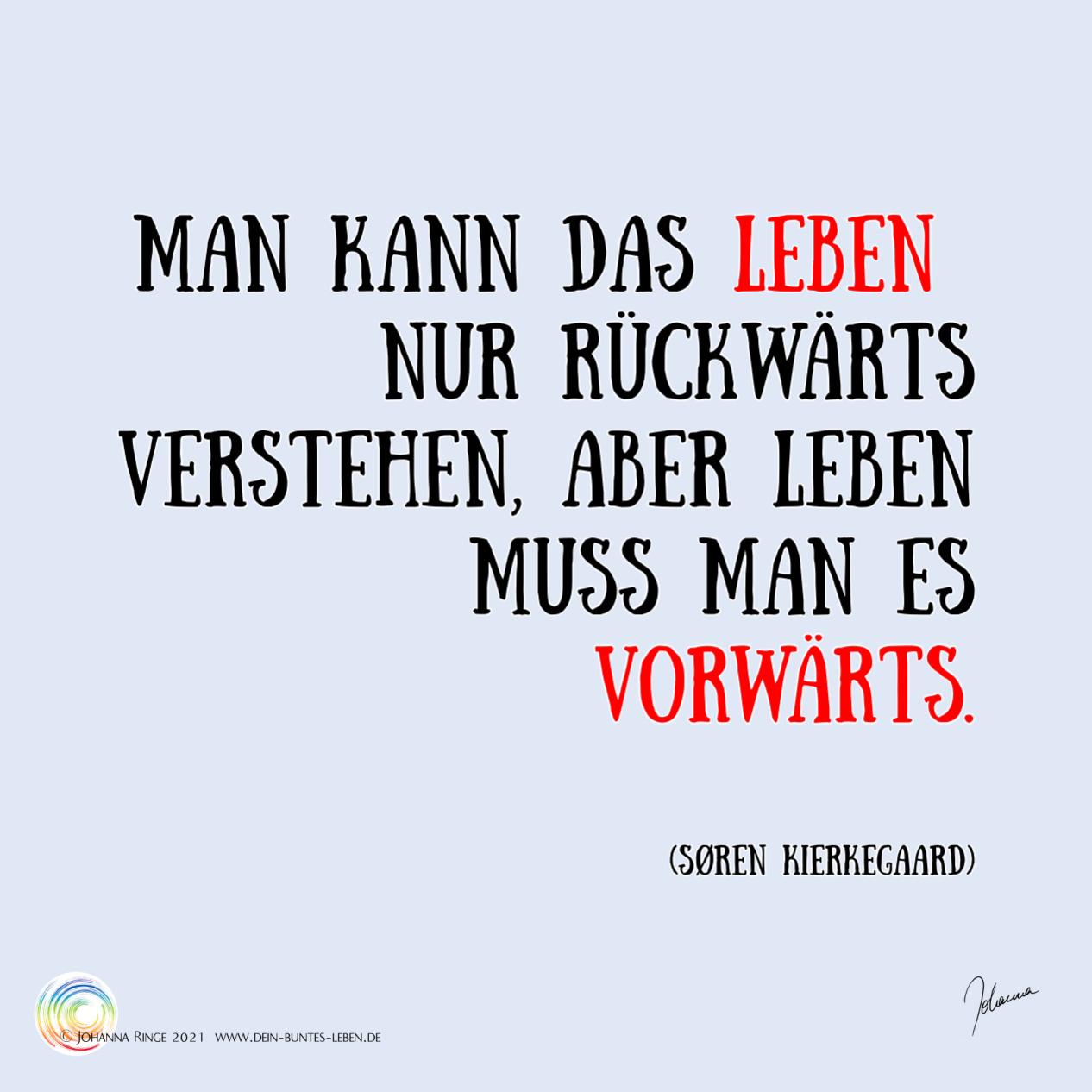 """""""Man kann das Leben nur rückwärts verstehen, aber Leben muss man es vorwärts."""" Sören Kierkegaard Zitat. ©Johanna Ringe 2021 www.dein-buntes-leben.de"""